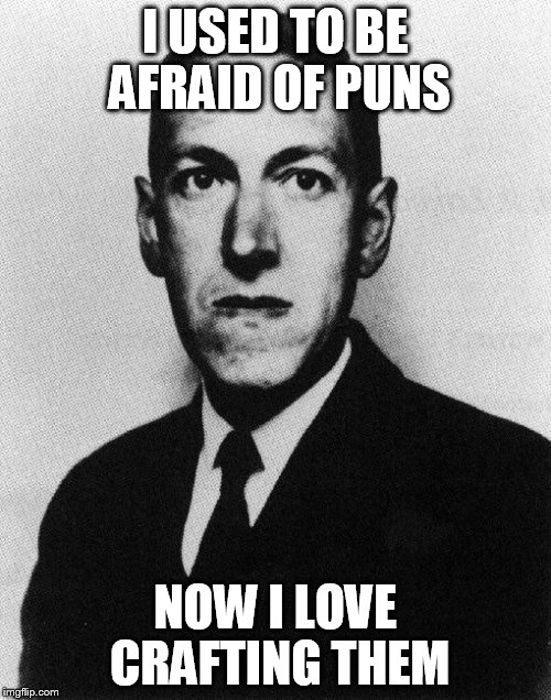 Of the horror of it... | I USED TO BE AFRAID OF PUNS NOW I LOVE CRAFTING THEM | image tagged in lovecraft,puns | made w/ Imgflip meme maker