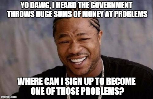 Forget the lottery, the government goes through $500M an hour. | YO DAWG, I HEARD THE GOVERNMENT THROWS HUGE SUMS OF MONEY AT PROBLEMS WHERE CAN I SIGN UP TO BECOME ONE OF THOSE PROBLEMS? | image tagged in memes,yo dawg heard you,funny | made w/ Imgflip meme maker