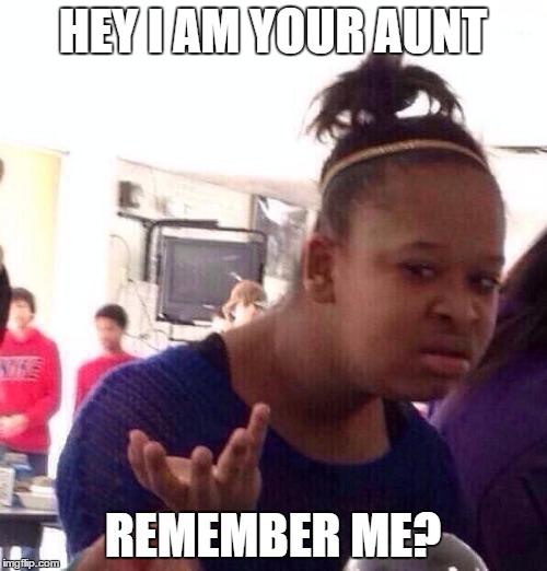 Black Girl Wat Meme | HEY I AM YOUR AUNT REMEMBER ME? | image tagged in memes,black girl wat | made w/ Imgflip meme maker
