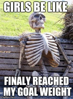 Waiting Skeleton |  GIRLS BE LIKE; FINALY REACHED MY GOAL WEIGHT | image tagged in memes,waiting skeleton | made w/ Imgflip meme maker
