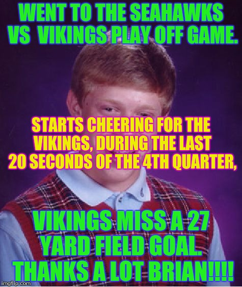 Vikings, this is why you lost. BLAME BRIAN!!! | WENT TO THE SEAHAWKS VS  VIKINGS PLAY OFF GAME. VIKINGS MISS A 27 YARD FIELD GOAL.  THANKS A LOT BRIAN!!!! STARTS CHEERING FOR THE VIKINGS,  | image tagged in memes,bad luck brian,nfl,seahawks,seattle seahawks | made w/ Imgflip meme maker