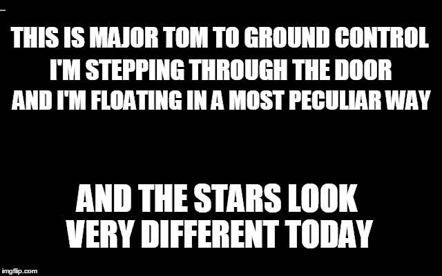 THIS IS MAJOR TOM TO GROUND CONTROL I'M STEPPING THROUGH THE DOOR AND I'M FLOATING IN A MOST PECULIAR WAY AND THE STARS LOOK VERY DIFFERENT  | made w/ Imgflip meme maker