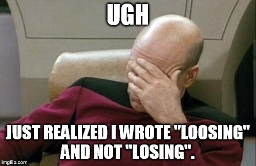 "Captain Picard Facepalm Meme | UGH JUST REALIZED I WROTE ""LOOSING"" AND NOT ""LOSING"". 