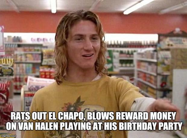 Spicoli |  RATS OUT EL CHAPO, BLOWS REWARD MONEY ON VAN HALEN PLAYING AT HIS BIRTHDAY PARTY | image tagged in spicoli | made w/ Imgflip meme maker
