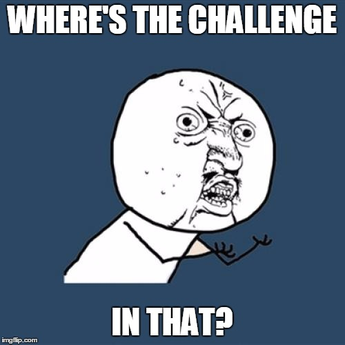 Y U No Meme | WHERE'S THE CHALLENGE IN THAT? | image tagged in memes,y u no | made w/ Imgflip meme maker