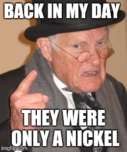 Back In My Day Meme | BACK IN MY DAY THEY WERE ONLY A NICKEL | image tagged in memes,back in my day | made w/ Imgflip meme maker