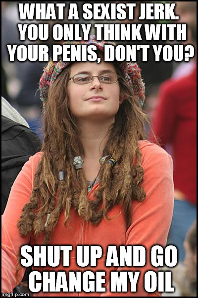 WHAT A SEXIST JERK.  YOU ONLY THINK WITH YOUR P**IS, DON'T YOU? SHUT UP AND GO CHANGE MY OIL | made w/ Imgflip meme maker