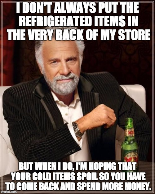 That's Cold | I DON'T ALWAYS PUT THE REFRIGERATED ITEMS IN THE VERY BACK OF MY STORE BUT WHEN I DO, I'M HOPING THAT YOUR COLD ITEMS SPOIL SO YOU HAVE TO C | image tagged in memes,the most interesting man in the world,shopping,cold items,spoiled | made w/ Imgflip meme maker
