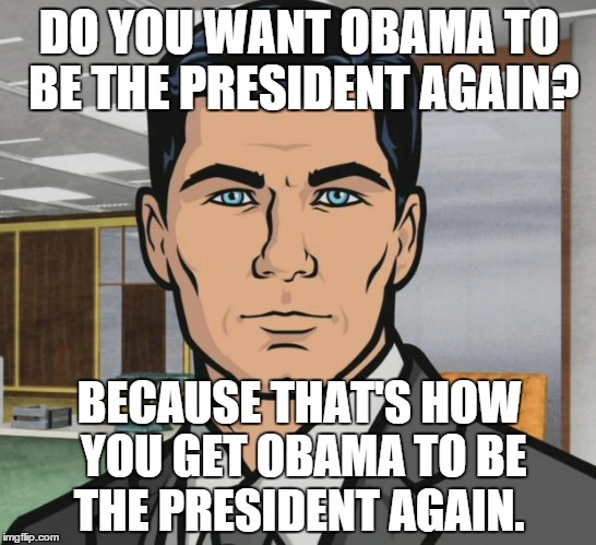 Archer Meme | DO YOU WANT OBAMA TO BE THE PRESIDENT AGAIN? BECAUSE THAT'S HOW YOU GET OBAMA TO BE THE PRESIDENT AGAIN. | image tagged in memes,archer | made w/ Imgflip meme maker