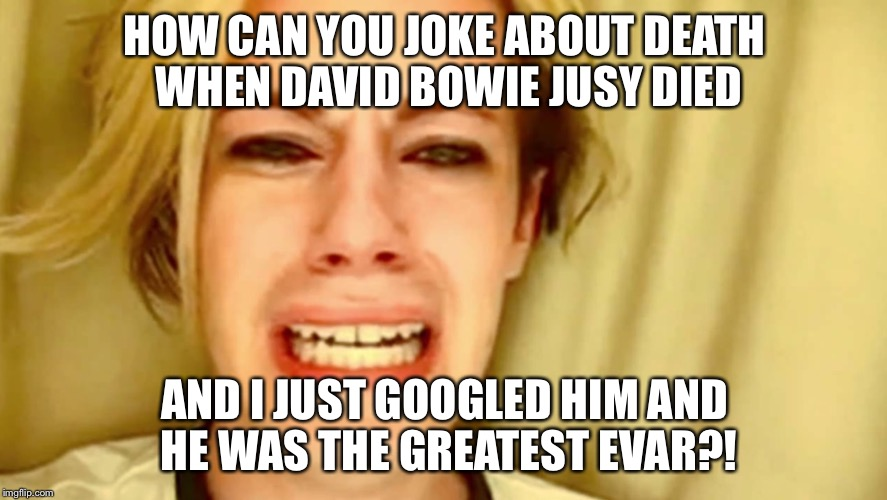HOW CAN YOU JOKE ABOUT DEATH WHEN DAVID BOWIE JUSY DIED AND I JUST GOOGLED HIM AND HE WAS THE GREATEST EVAR?! | made w/ Imgflip meme maker
