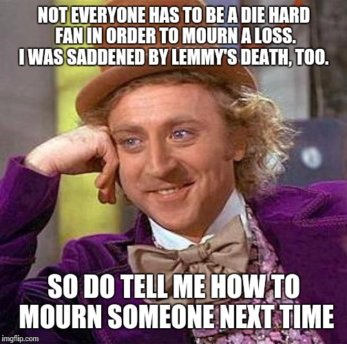 Creepy Condescending Wonka Meme | NOT EVERYONE HAS TO BE A DIE HARD FAN IN ORDER TO MOURN A LOSS. I WAS SADDENED BY LEMMY'S DEATH, TOO. SO DO TELL ME HOW TO MOURN SOMEONE NEX | image tagged in memes,creepy condescending wonka | made w/ Imgflip meme maker