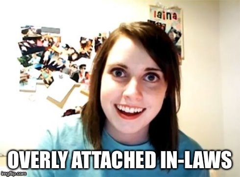 Overly Attached Girlfriend | OVERLY ATTACHED IN-LAWS | image tagged in overly attached girlfriend | made w/ Imgflip meme maker