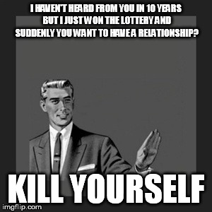 Kill Yourself Guy Meme | I HAVEN'T HEARD FROM YOU IN 10 YEARS BUT I JUST WON THE LOTTERY AND SUDDENLY YOU WANT TO HAVE A RELATIONSHIP? KILL YOURSELF | image tagged in memes,kill yourself guy | made w/ Imgflip meme maker
