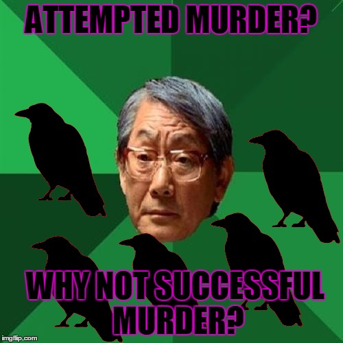 ATTEMPTED MURDER? WHY NOT SUCCESSFUL MURDER? | made w/ Imgflip meme maker