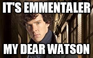 IT'S EMMENTALER MY DEAR WATSON | made w/ Imgflip meme maker