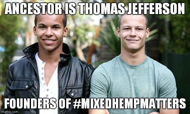ANCESTOR IS THOMAS JEFFERSON FOUNDERS OF #MIXEDHEMPMATTERS | made w/ Imgflip meme maker