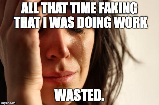 First World Problems Meme | ALL THAT TIME FAKING THAT I WAS DOING WORK WASTED. | image tagged in memes,first world problems | made w/ Imgflip meme maker