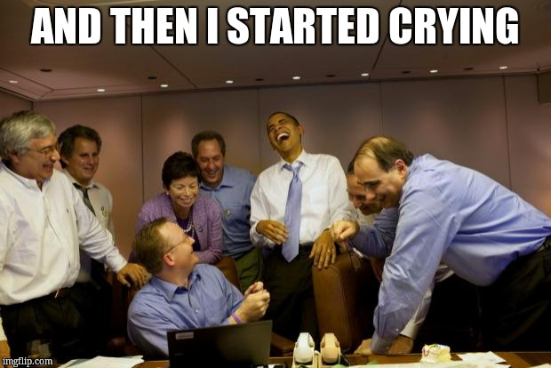 obama laughing | AND THEN I STARTED CRYING | image tagged in obama laughing | made w/ Imgflip meme maker