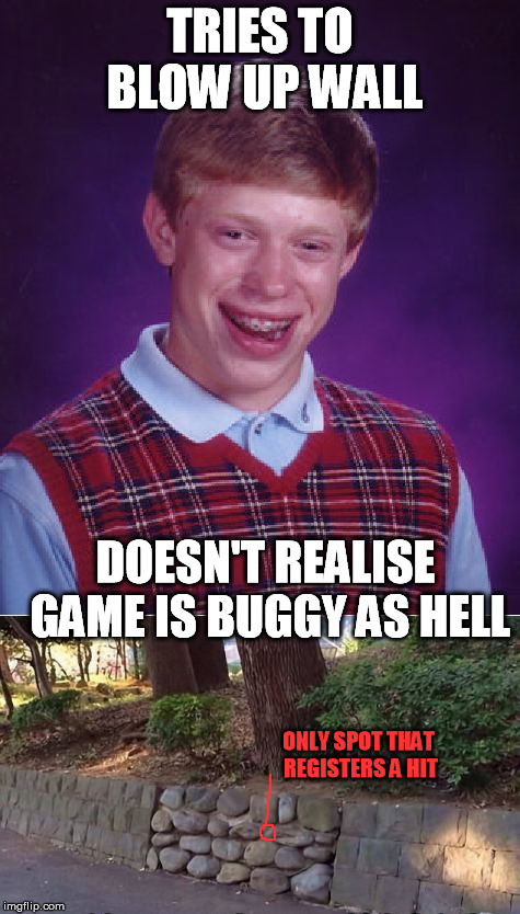 TRIES TO BLOW UP WALL DOESN'T REALISE GAME IS BUGGY AS HELL ONLY SPOT THAT REGISTERS A HIT | made w/ Imgflip meme maker