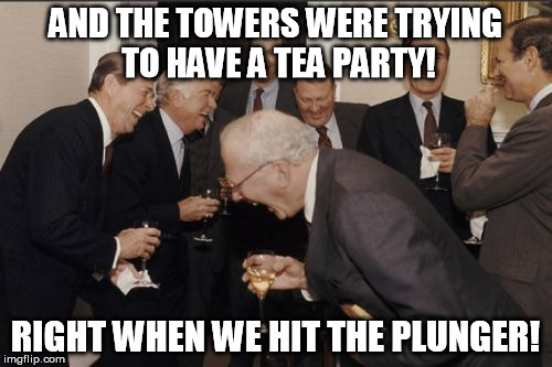 Laughing Men In Suits Meme | AND THE TOWERS WERE TRYING TO HAVE A TEA PARTY! RIGHT WHEN WE HIT THE PLUNGER! | image tagged in memes,laughing men in suits | made w/ Imgflip meme maker