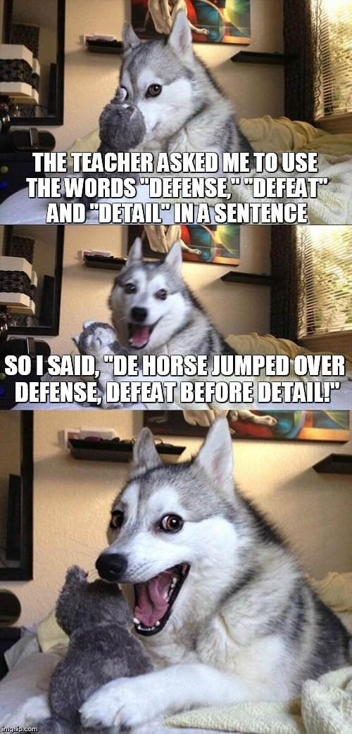 "Bad Pun Dog Meme | THE TEACHER ASKED ME TO USE THE WORDS ""DEFENSE,"" ""DEFEAT"" AND ""DETAIL"" IN A SENTENCE SO I SAID, ""DE HORSE JUMPED OVER DEFENSE, DEFEAT BEFORE 