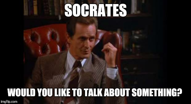 SOCRATES WOULD YOU LIKE TO TALK ABOUT SOMETHING? | made w/ Imgflip meme maker