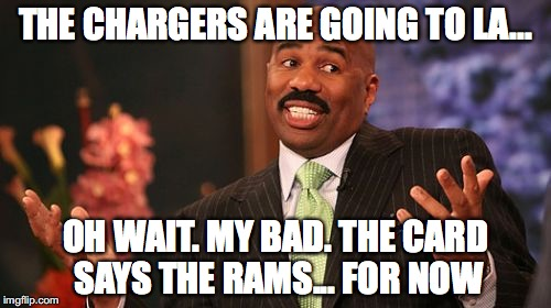 Steve Harvey Meme |  THE CHARGERS ARE GOING TO LA... OH WAIT. MY BAD. THE CARD SAYS THE RAMS... FOR NOW | image tagged in memes,steve harvey | made w/ Imgflip meme maker
