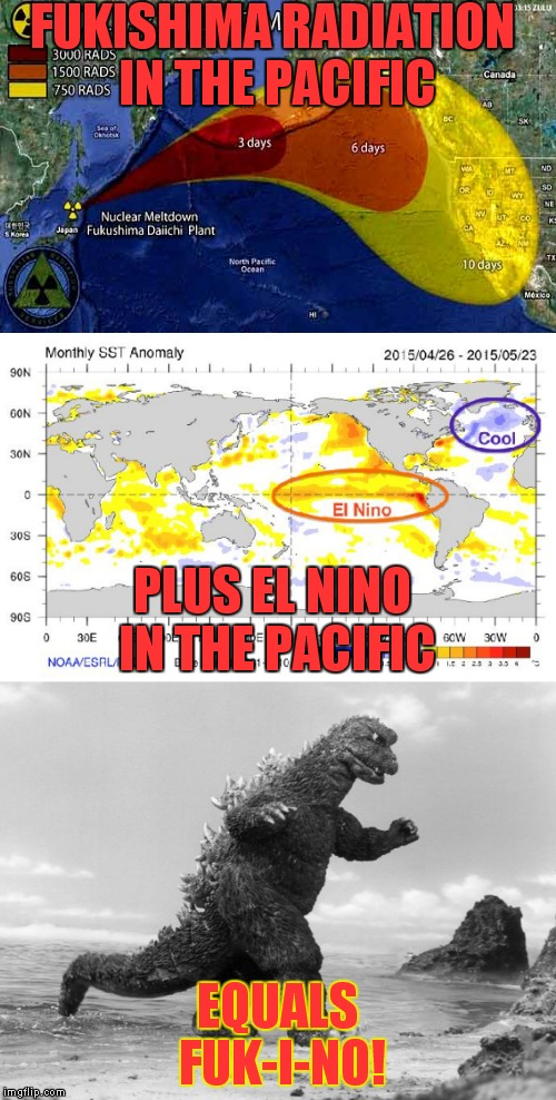 To be Pacific... | FUKISHIMA RADIATION IN THE PACIFIC EQUALS FUK-I-NO! PLUS EL NINO IN THE PACIFIC | image tagged in meme,radiation,el nino,godzilla | made w/ Imgflip meme maker