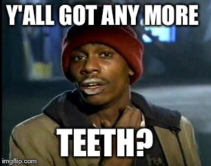 Y'all Got Any More Of That Meme | Y'ALL GOT ANY MORE TEETH? | image tagged in memes,yall got any more of | made w/ Imgflip meme maker