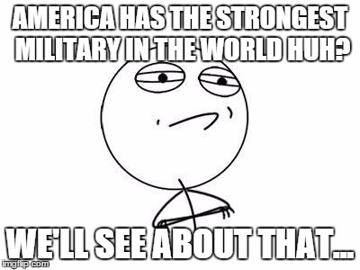 Challenge Accepted Rage Face | AMERICA HAS THE STRONGEST MILITARY IN THE WORLD HUH? WE'LL SEE ABOUT THAT... | image tagged in memes,challenge accepted rage face | made w/ Imgflip meme maker