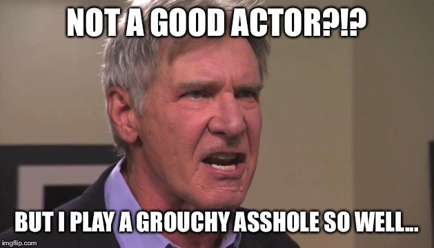 NOT A GOOD ACTOR?!? BUT I PLAY A GROUCHY ASSHOLE SO WELL... | made w/ Imgflip meme maker
