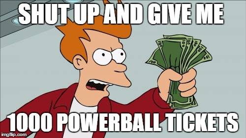 Shut Up And Take My Money Fry Meme | SHUT UP AND GIVE ME 1000 POWERBALL TICKETS | image tagged in memes,shut up and take my money fry | made w/ Imgflip meme maker