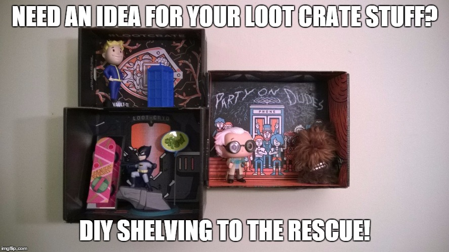 NEED AN IDEA FOR YOUR LOOT CRATE STUFF? DIY SHELVING TO THE RESCUE! | image tagged in lootcrate,diy,nerd,geek,shelf | made w/ Imgflip meme maker