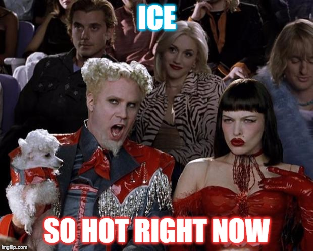 Mugatu So Hot Right Now Meme | ICE SO HOT RIGHT NOW | image tagged in memes,mugatu so hot right now | made w/ Imgflip meme maker