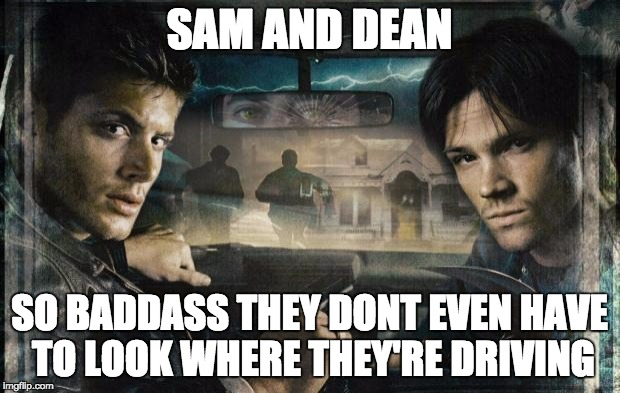 Supernatural | SAM AND DEAN SO BADDASS THEY DONT EVEN HAVE TO LOOK WHERE THEY'RE DRIVING | image tagged in supernatural | made w/ Imgflip meme maker