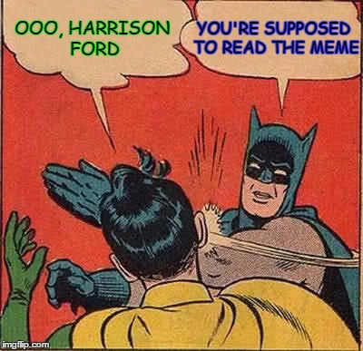 Batman Slapping Robin Meme | OOO, HARRISON FORD YOU'RE SUPPOSED TO READ THE MEME | image tagged in memes,batman slapping robin | made w/ Imgflip meme maker