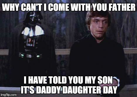 Star Wars meme... | WHY CAN'T I COME WITH YOU FATHER I HAVE TOLD YOU MY SON IT'S DADDY DAUGHTER DAY | image tagged in darth vader luke skywalker,star wars,star wars the force awakens,the force awakens,funny,gavman | made w/ Imgflip meme maker