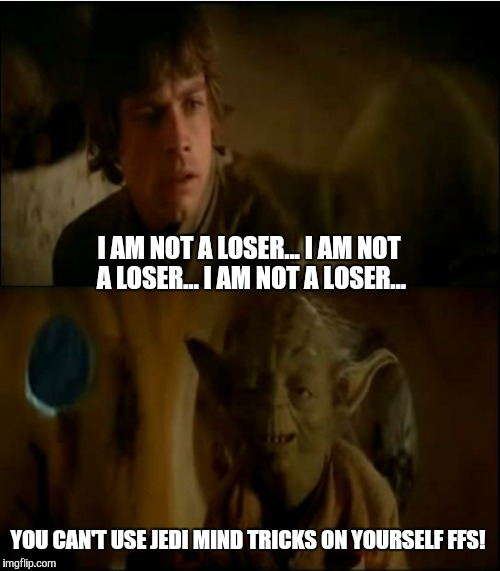 Star Wars meme... | I AM NOT A LOSER... I AM NOT A LOSER... I AM NOT A LOSER... YOU CAN'T USE JEDI MIND TRICKS ON YOURSELF FFS! | image tagged in luke  yoda talk,star wars,star wars the force awakens,the force awakens,funny,gavman | made w/ Imgflip meme maker