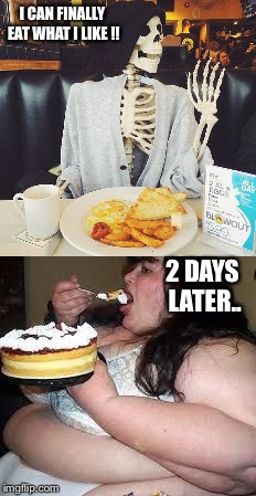 I CAN FINALLY EAT WHAT I LIKE !! 2 DAYS LATER.. | made w/ Imgflip meme maker