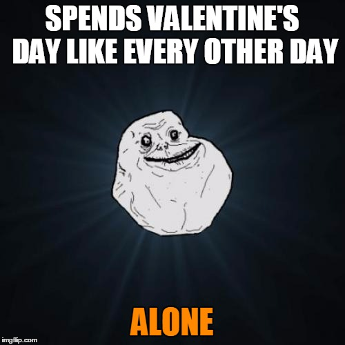 SPENDS VALENTINE'S DAY LIKE EVERY OTHER DAY ALONE | made w/ Imgflip meme maker