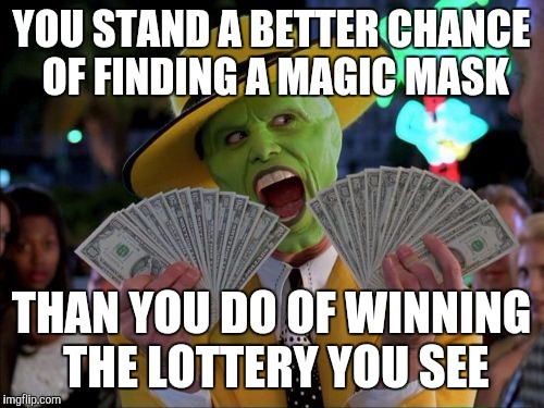 What are your odds of winning the lotto? |  YOU STAND A BETTER CHANCE OF FINDING A MAGIC MASK; THAN YOU DO OF WINNING THE LOTTERY YOU SEE | image tagged in memes,money money,lottery,truth | made w/ Imgflip meme maker