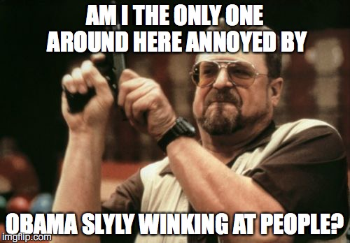 Am I The Only One Around Here Meme |  AM I THE ONLY ONE AROUND HERE ANNOYED BY; OBAMA SLYLY WINKING AT PEOPLE? | image tagged in memes,am i the only one around here | made w/ Imgflip meme maker