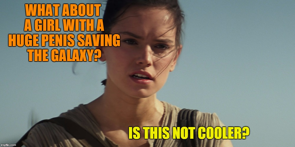 Rey | WHAT ABOUT A GIRL WITH A HUGE P**IS SAVING THE GALAXY? IS THIS NOT COOLER? | image tagged in rey | made w/ Imgflip meme maker