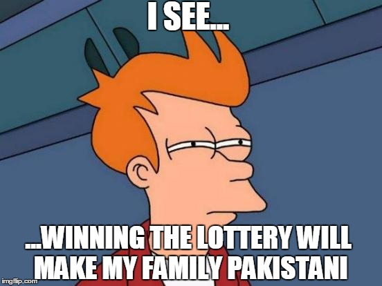 Futurama Fry Meme | I SEE... ...WINNING THE LOTTERY WILL MAKE MY FAMILY PAKISTANI | image tagged in memes,futurama fry | made w/ Imgflip meme maker