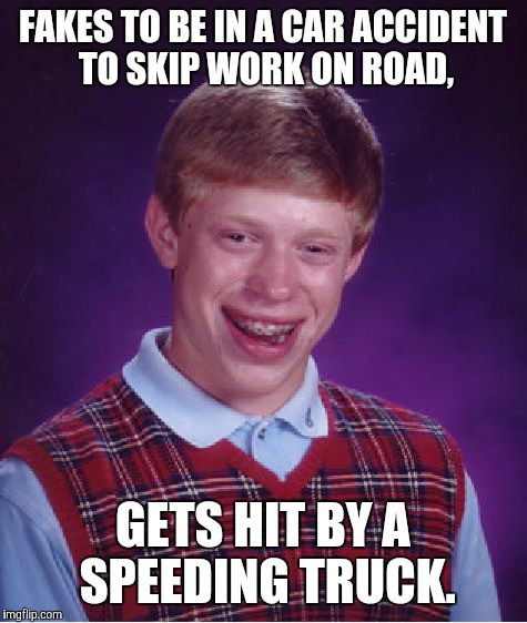Bad Luck Brian Meme | FAKES TO BE IN A CAR ACCIDENT TO SKIP WORK ON ROAD, GETS HIT BY A SPEEDING TRUCK. | image tagged in memes,bad luck brian | made w/ Imgflip meme maker