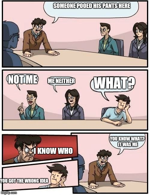 Boardroom Meeting Suggestion 2 |  SOMEONE POOED HIS PANTS HERE; WHAT? NOT ME; ME NEITHER; YOU KNOW WHAT? IT WAS ME; I KNOW WHO; YOU GOT THE WRONG IDEA | image tagged in boardroom meeting suggestion 2 | made w/ Imgflip meme maker
