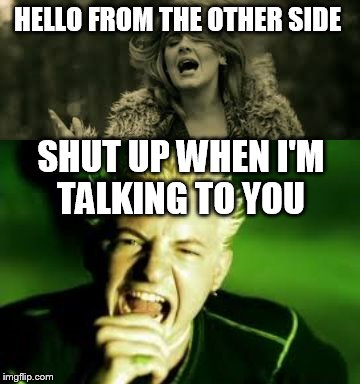 hello shut up  |  HELLO FROM THE OTHER SIDE; SHUT UP WHEN I'M TALKING TO YOU | image tagged in adele,linkin park | made w/ Imgflip meme maker