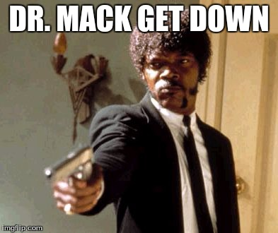 Say That Again I Dare You Meme |  DR. MACK GET DOWN | image tagged in memes,say that again i dare you | made w/ Imgflip meme maker