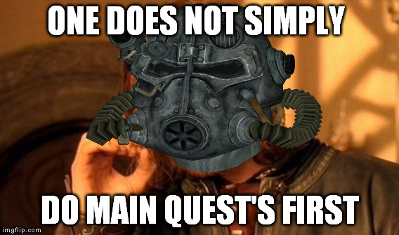 Fallout Logic | ONE DOES NOT SIMPLY DO MAIN QUEST'S FIRST | image tagged in fallout 4,fallout 3,funny,logic,true story,why are you watching the tags thats not funny | made w/ Imgflip meme maker