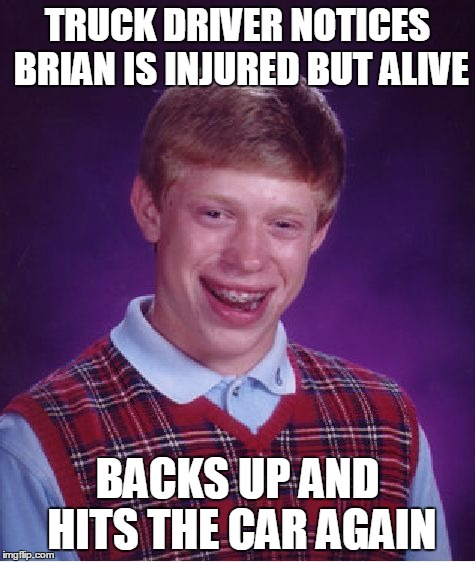 Bad Luck Brian Meme | TRUCK DRIVER NOTICES BRIAN IS INJURED BUT ALIVE BACKS UP AND HITS THE CAR AGAIN | image tagged in memes,bad luck brian | made w/ Imgflip meme maker